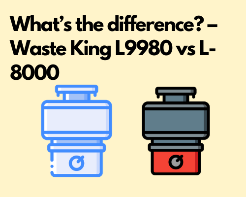 What's the difference? – Waste King L9980 vs L-8000